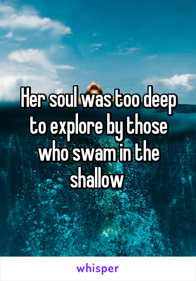 Her soul was too deep to explore by those who swam in the shallow