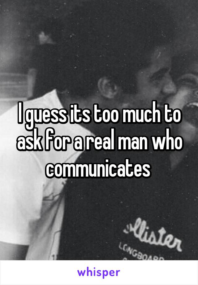 I guess its too much to ask for a real man who communicates