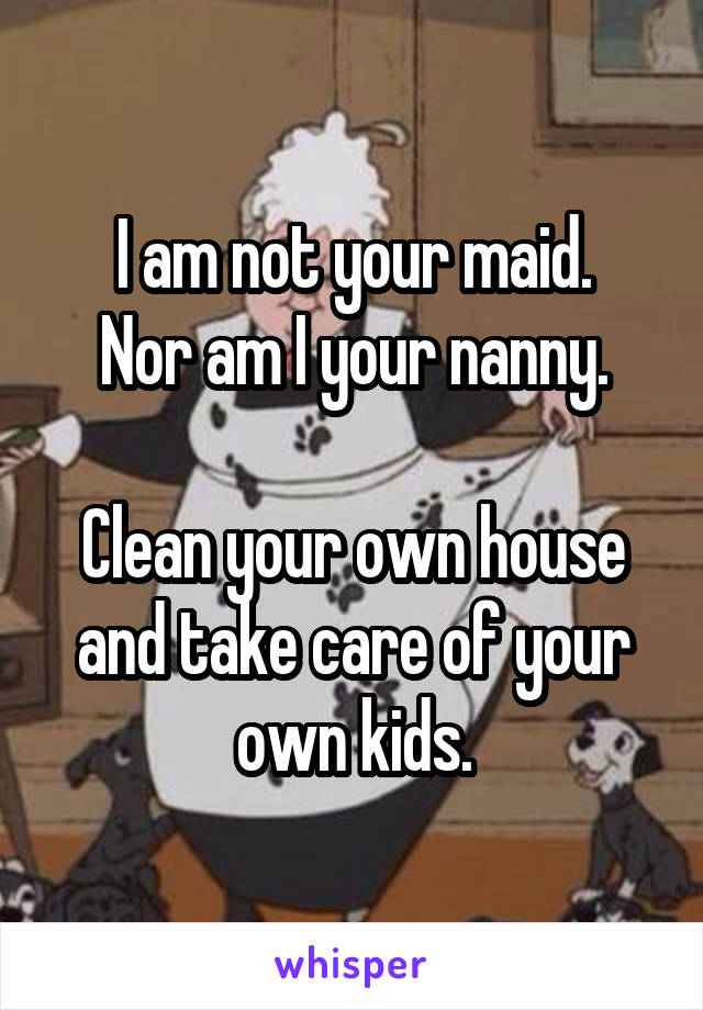 I am not your maid. Nor am I your nanny.  Clean your own house and take care of your own kids.