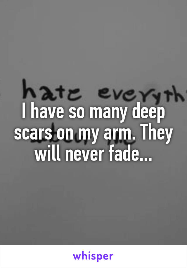 I have so many deep scars on my arm. They will never fade...