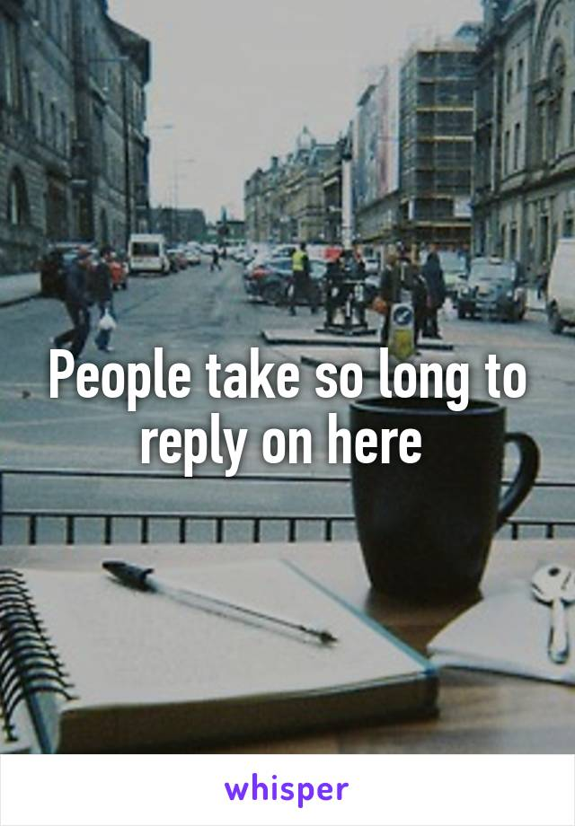 People take so long to reply on here