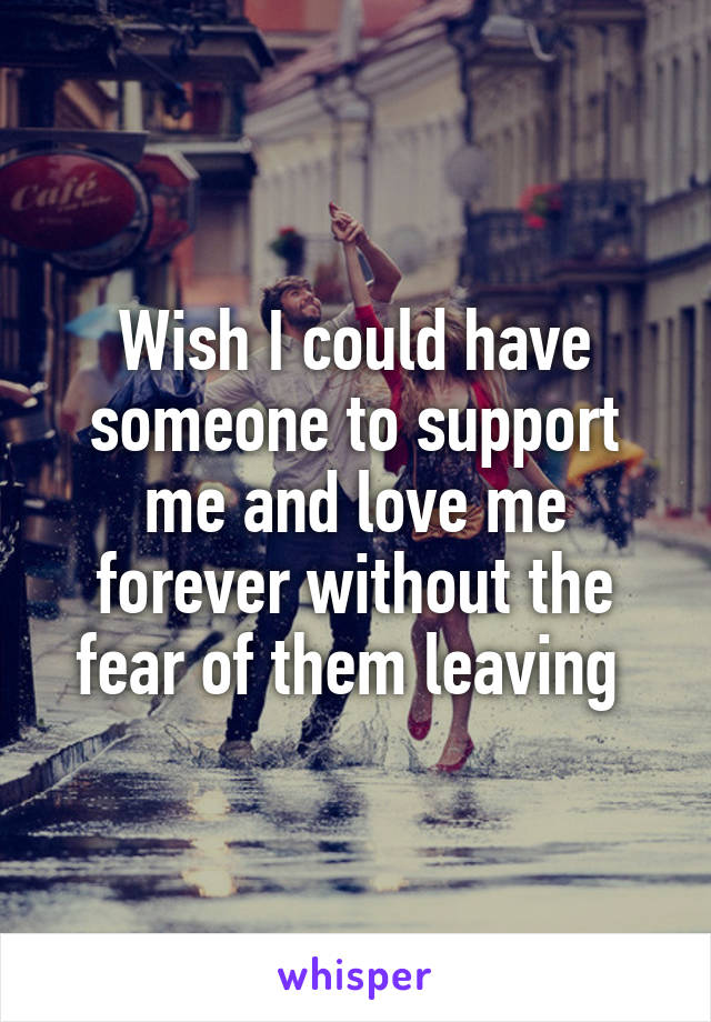 Wish I could have someone to support me and love me forever without the fear of them leaving