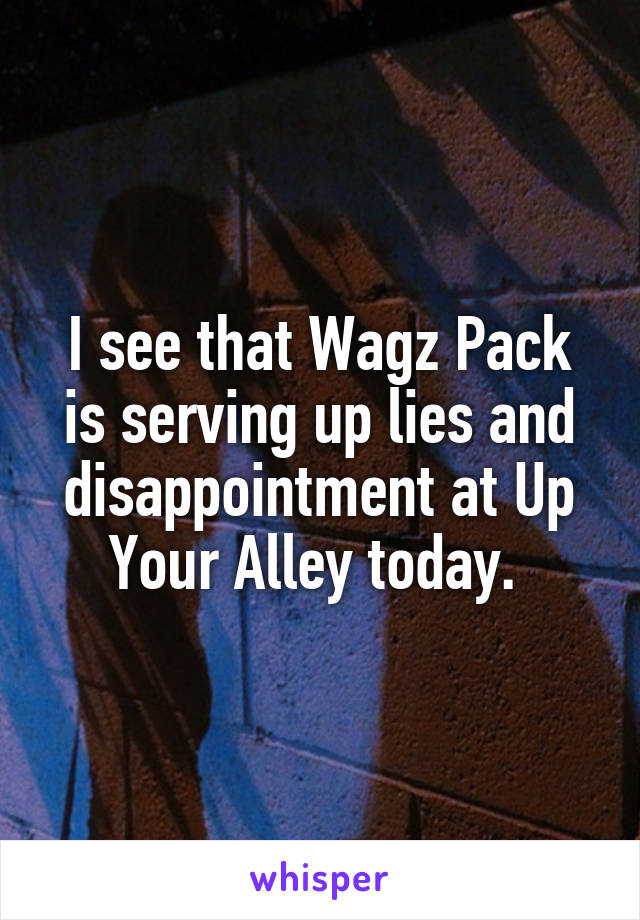 I see that Wagz Pack is serving up lies and disappointment at Up Your Alley today.