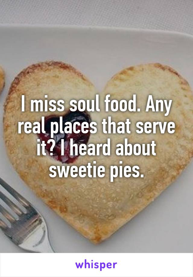 I miss soul food. Any real places that serve it? I heard about sweetie pies.