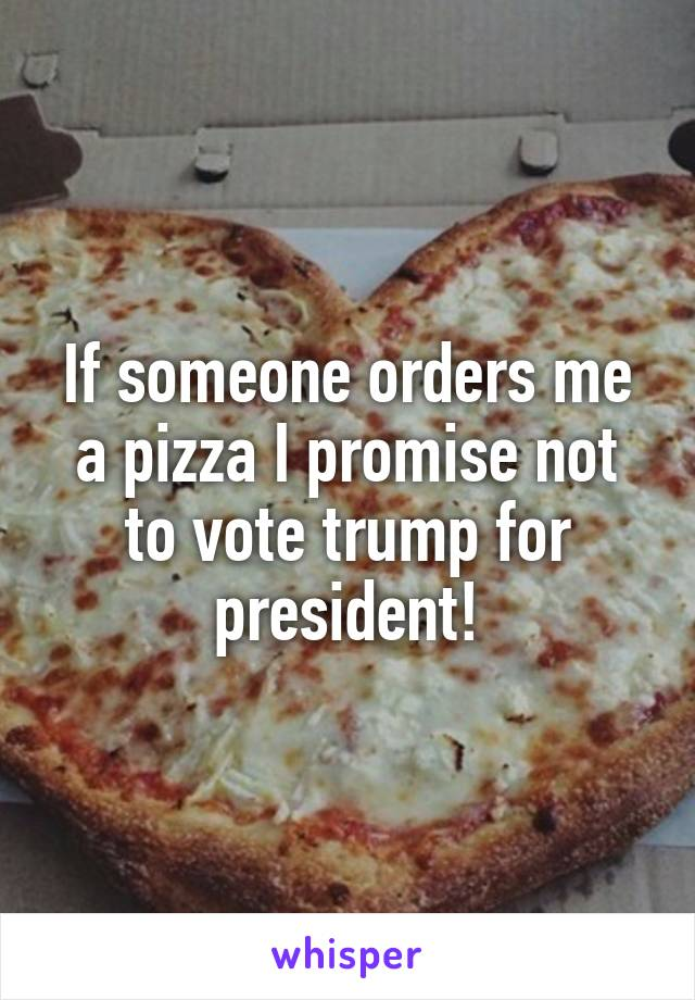 If someone orders me a pizza I promise not to vote trump for president!