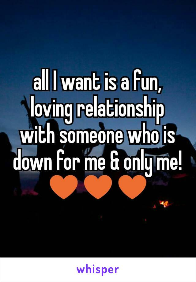 all I want is a fun, loving relationship with someone who is down for me & only me! ♥♥♥