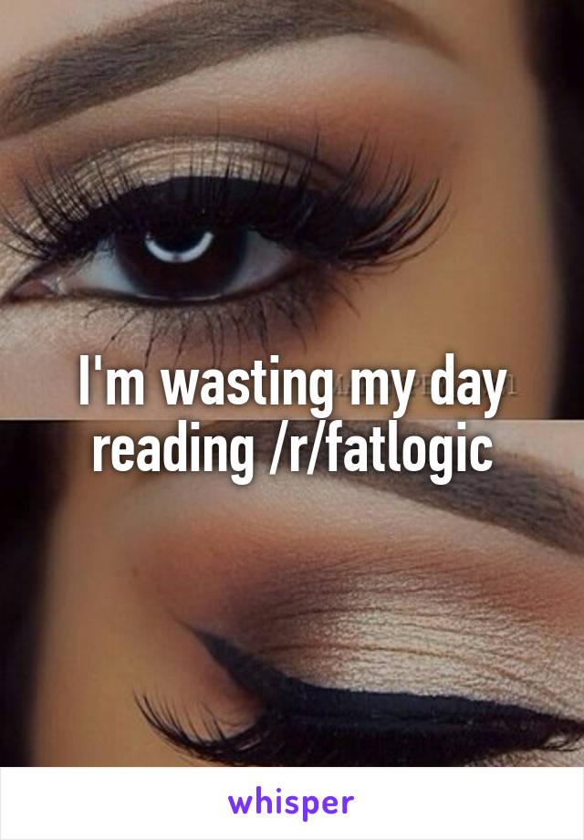 I'm wasting my day reading /r/fatlogic