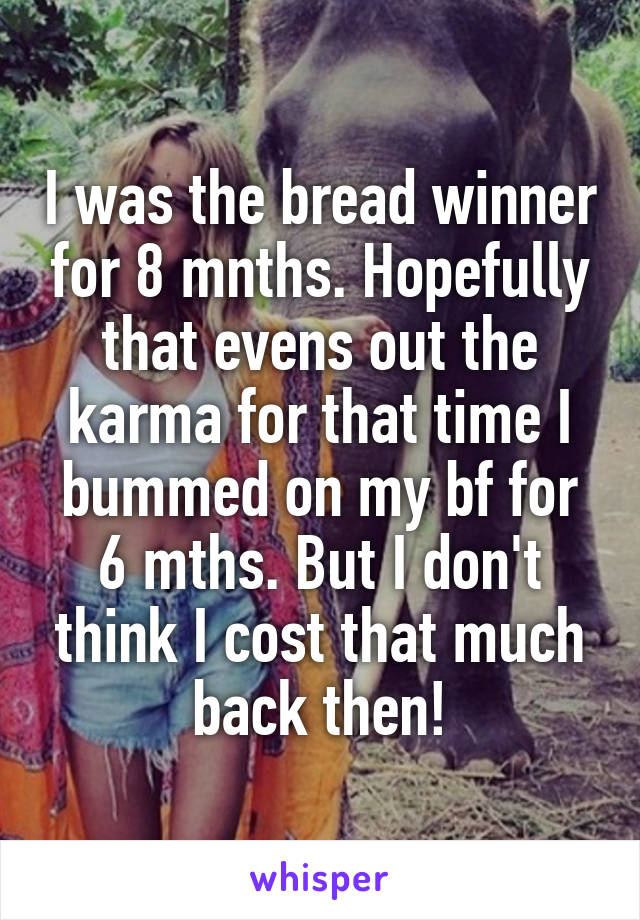 I was the bread winner for 8 mnths. Hopefully that evens out the karma for that time I bummed on my bf for 6 mths. But I don't think I cost that much back then!