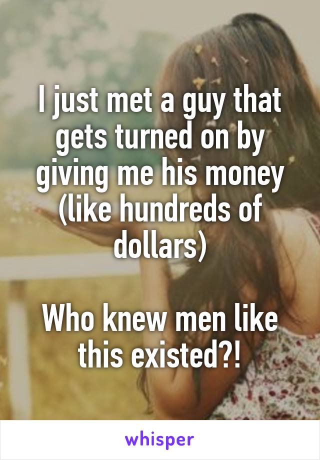 I just met a guy that gets turned on by giving me his money (like hundreds of dollars)  Who knew men like this existed?!