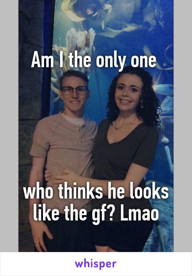 Am I the only one       who thinks he looks like the gf? Lmao