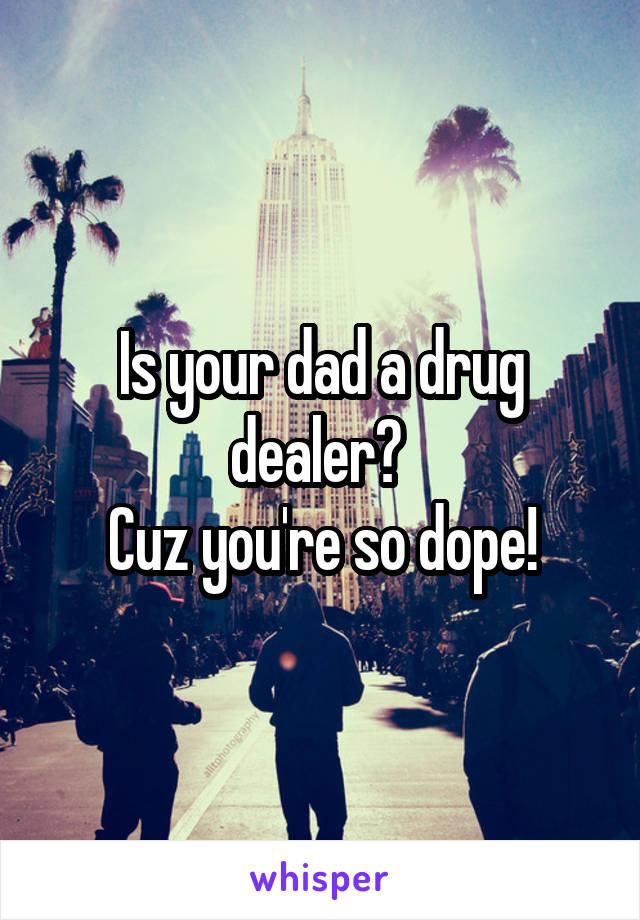 Is your dad a drug dealer?  Cuz you're so dope!