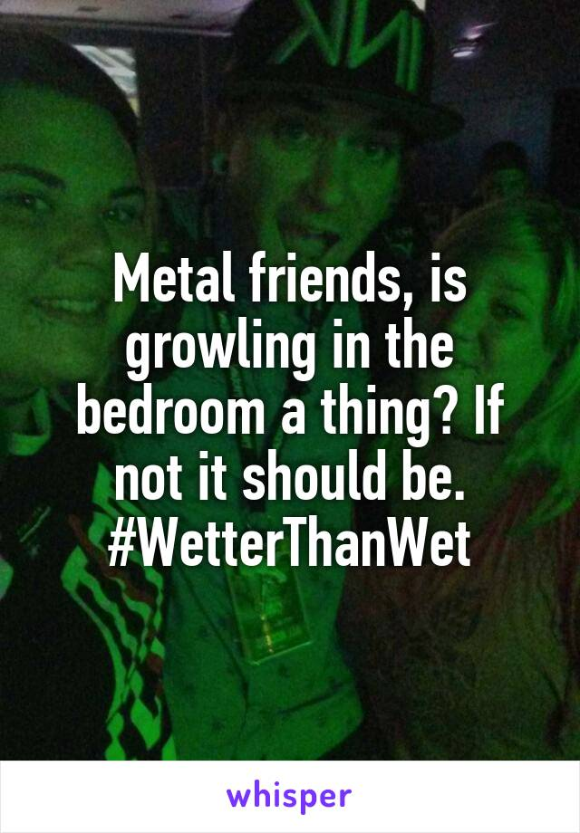 Metal friends, is growling in the bedroom a thing? If not it should be. #WetterThanWet