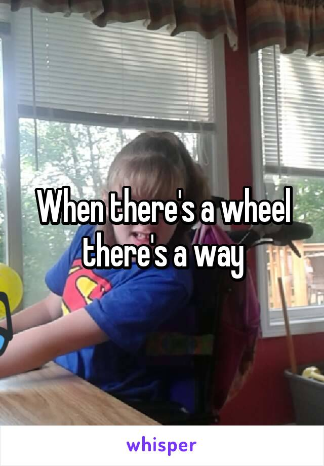 When there's a wheel there's a way