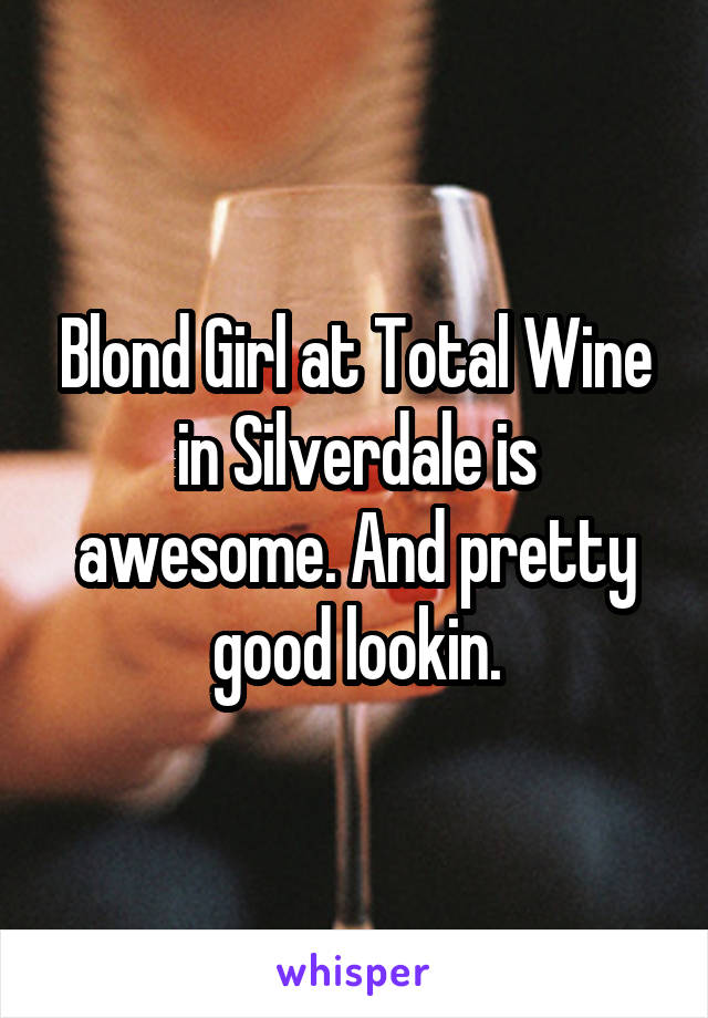 Blond Girl at Total Wine in Silverdale is awesome. And pretty good lookin.