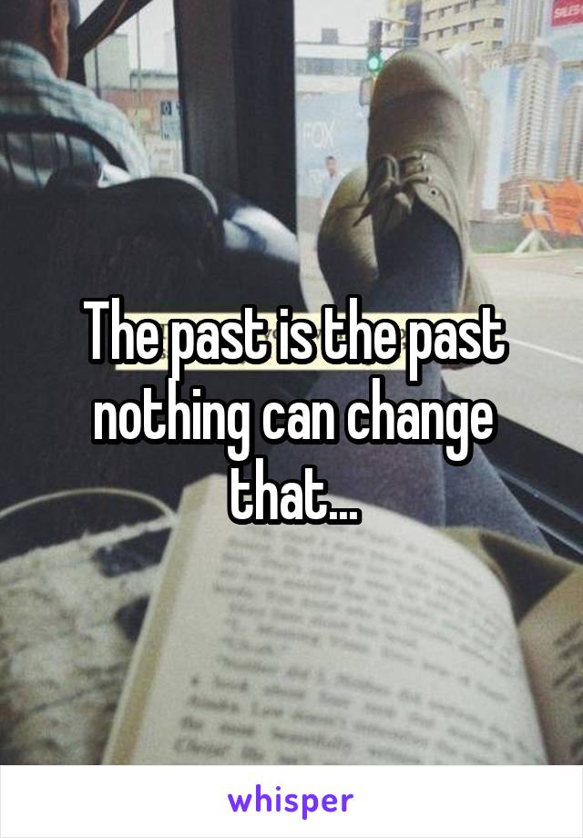 The past is the past nothing can change that...