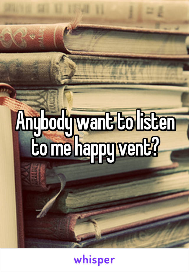 Anybody want to listen to me happy vent?