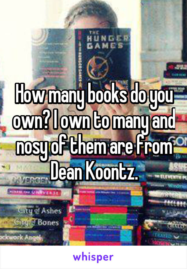 How many books do you own? I own to many and nosy of them are from Dean Koontz.