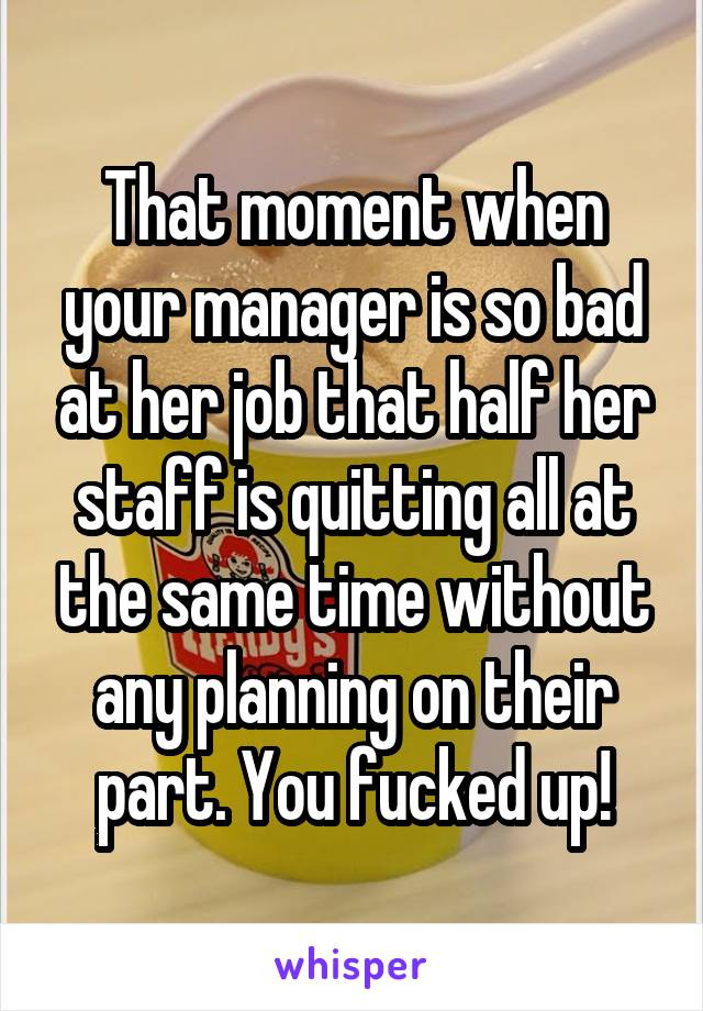 That moment when your manager is so bad at her job that half her staff is quitting all at the same time without any planning on their part. You fucked up!