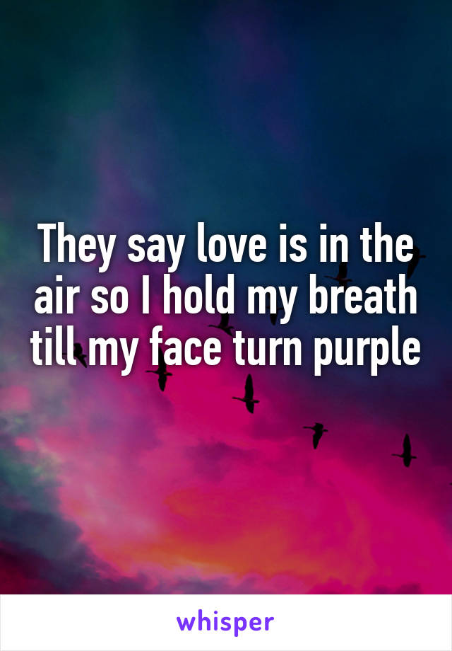 They say love is in the air so I hold my breath till my face turn purple