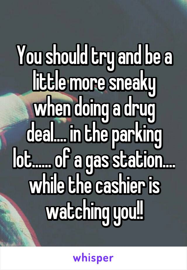 You should try and be a little more sneaky when doing a drug deal.... in the parking lot...... of a gas station.... while the cashier is watching you!!