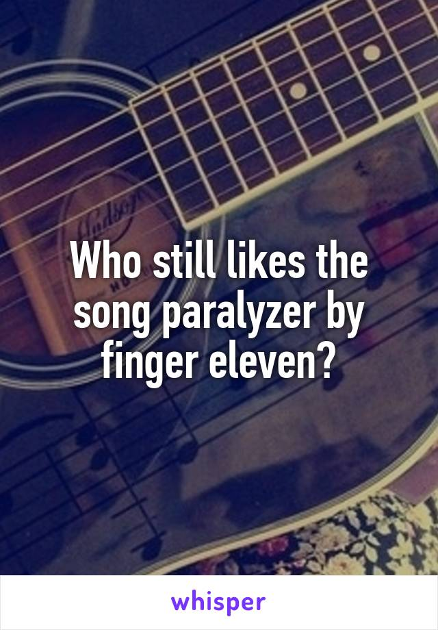 Who still likes the song paralyzer by finger eleven?