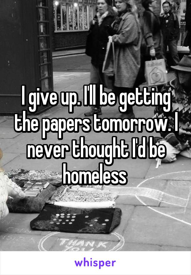 I give up. I'll be getting the papers tomorrow. I never thought I'd be homeless