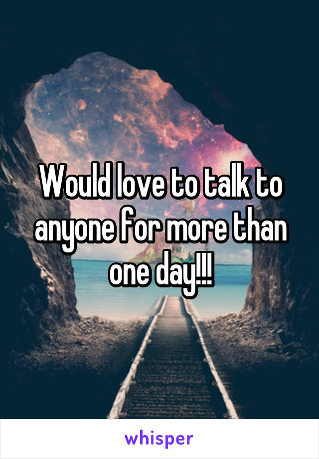 Would love to talk to anyone for more than one day!!!