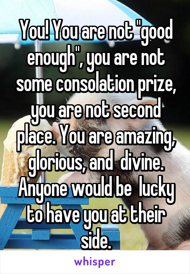 """You! You are not """"good enough"""", you are not some consolation prize, you are not second place. You are amazing, glorious, and  divine. Anyone would be  lucky to have you at their side."""