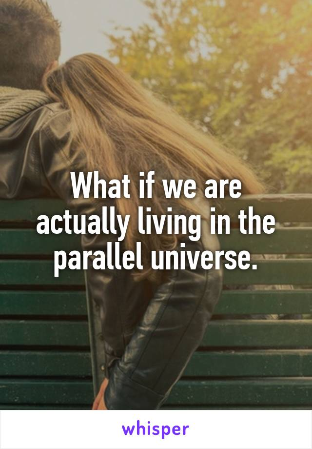 What if we are actually living in the parallel universe.