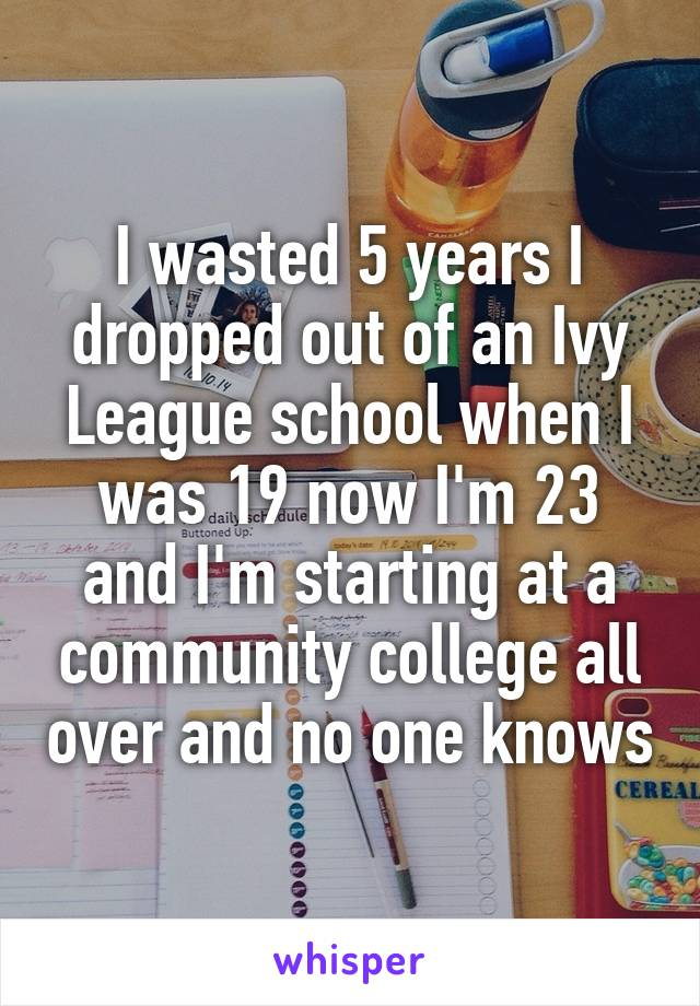 I wasted 5 years I dropped out of an Ivy League school when I was 19 now I'm 23 and I'm starting at a community college all over and no one knows