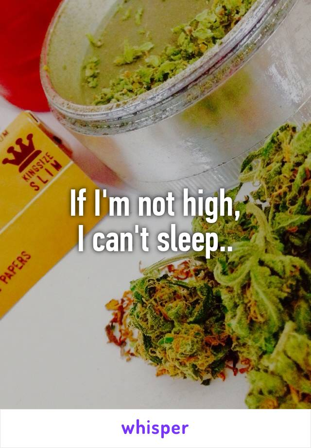If I'm not high, I can't sleep..