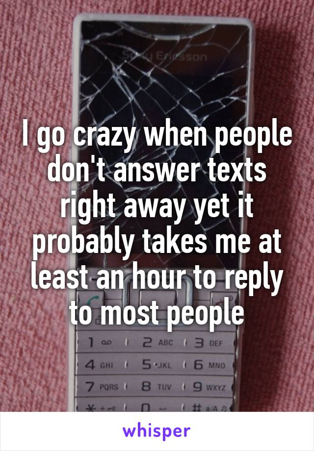 I go crazy when people don't answer texts right away yet it probably takes me at least an hour to reply to most people