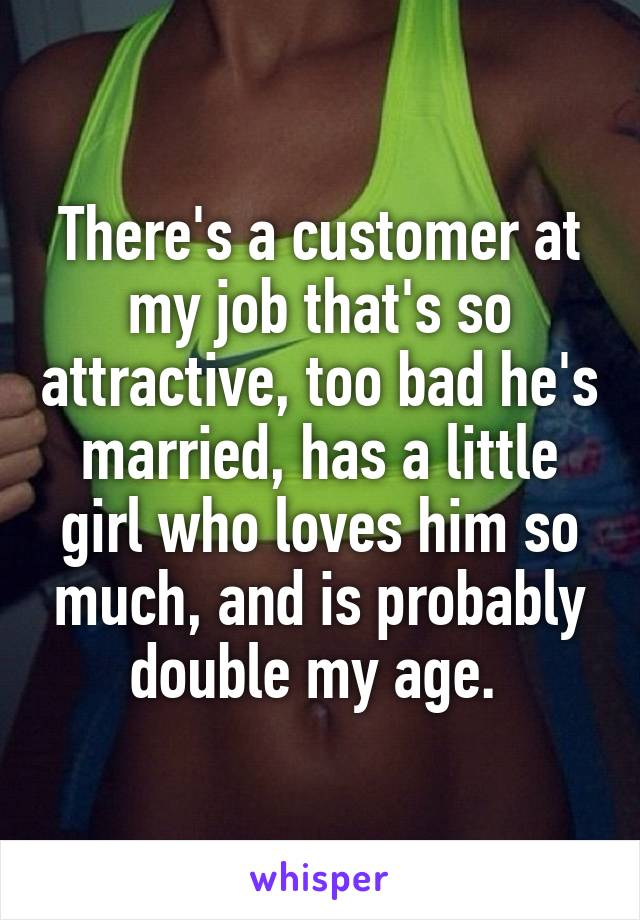 There's a customer at my job that's so attractive, too bad he's married, has a little girl who loves him so much, and is probably double my age.