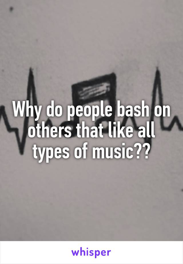 Why do people bash on others that like all types of music??