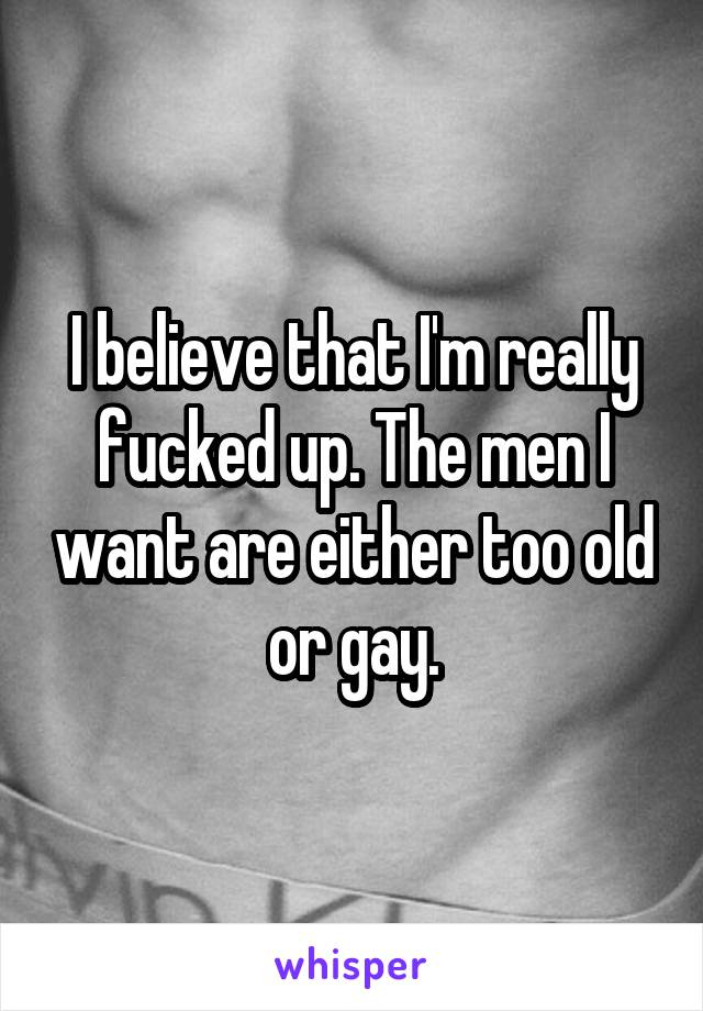 I believe that I'm really fucked up. The men I want are either too old or gay.