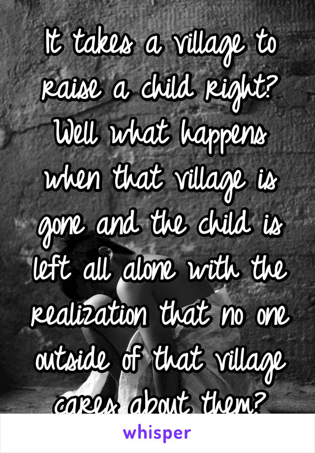 It takes a village to raise a child right? Well what happens when that village is gone and the child is left all alone with the realization that no one outside of that village cares about them?