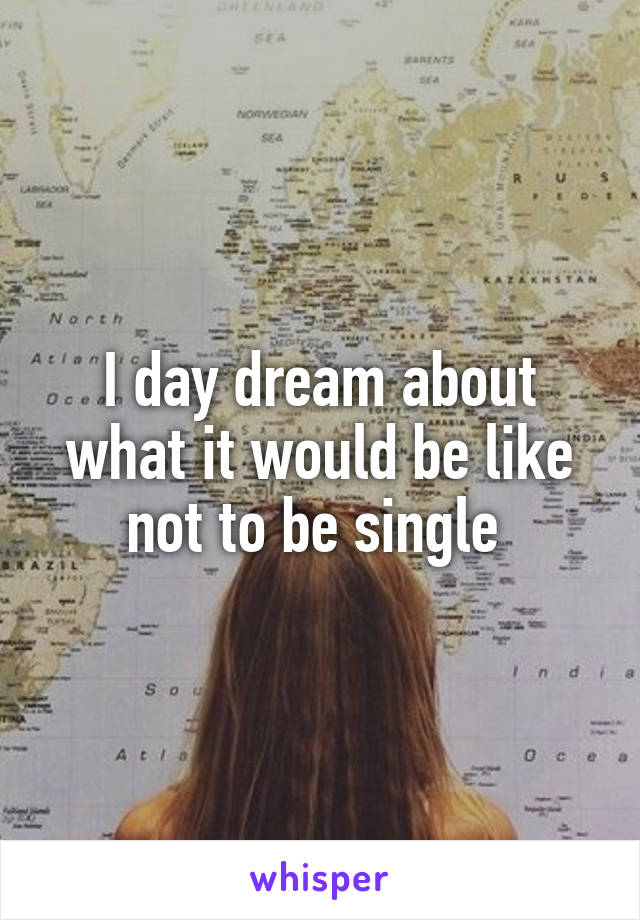 I day dream about what it would be like not to be single