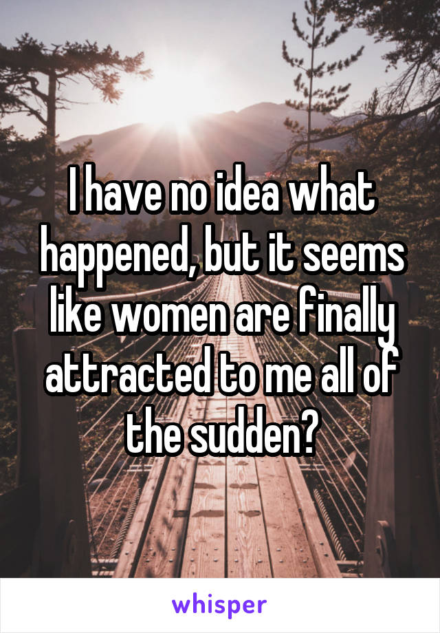 I have no idea what happened, but it seems like women are finally attracted to me all of the sudden?