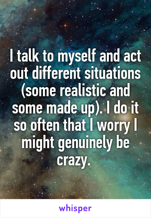 I talk to myself and act out different situations (some realistic and some made up). I do it so often that I worry I might genuinely be crazy.