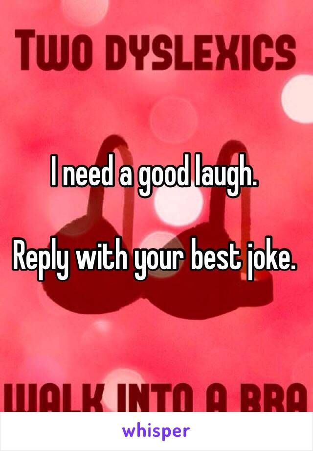 I need a good laugh.  Reply with your best joke.