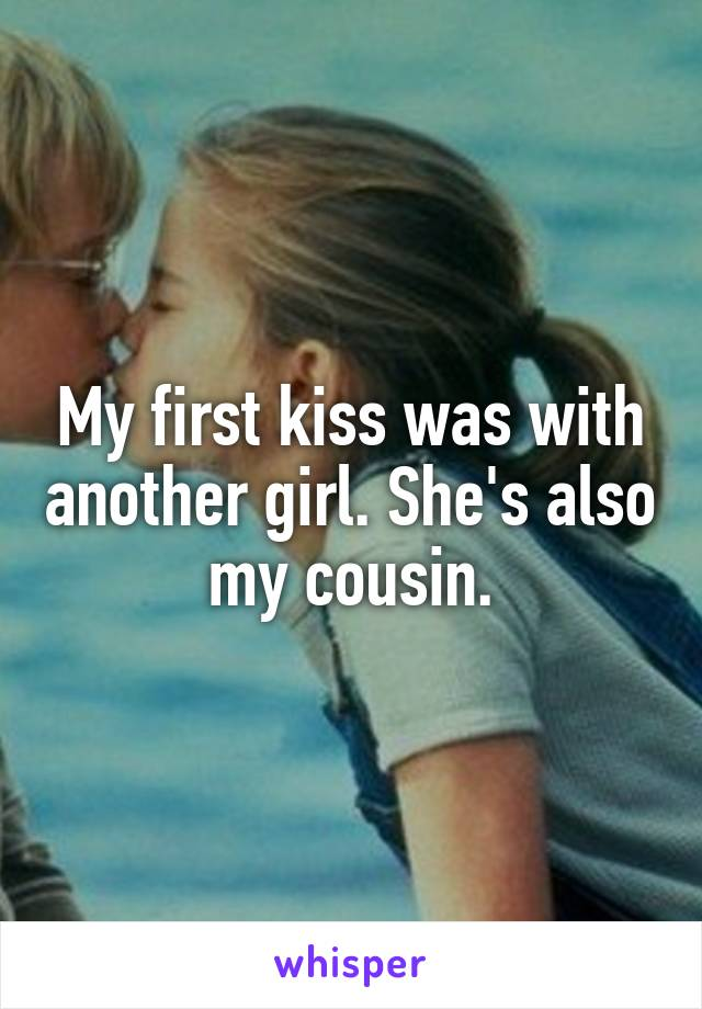 My first kiss was with another girl. She's also my cousin.