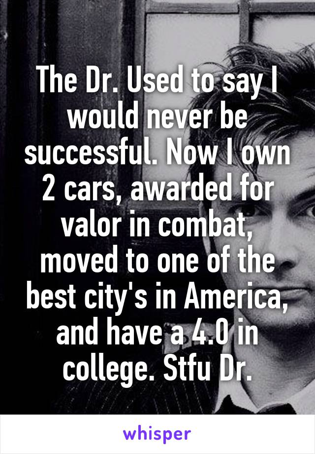 The Dr. Used to say I would never be successful. Now I own 2 cars, awarded for valor in combat, moved to one of the best city's in America, and have a 4.0 in college. Stfu Dr.