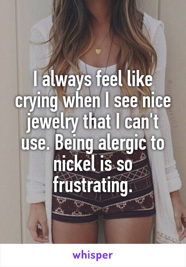 I always feel like crying when I see nice jewelry that I can't use. Being alergic to nickel is so frustrating.