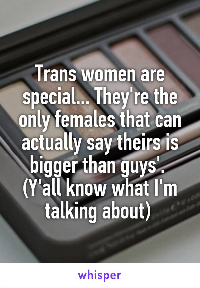 Trans women are special... They're the only females that can actually say theirs is bigger than guys'.  (Y'all know what I'm talking about)