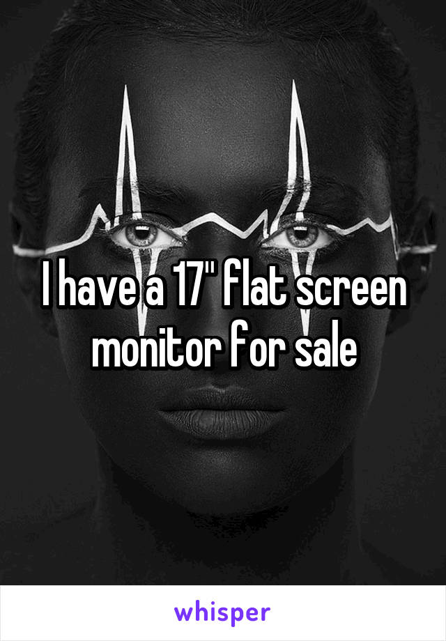 "I have a 17"" flat screen monitor for sale"