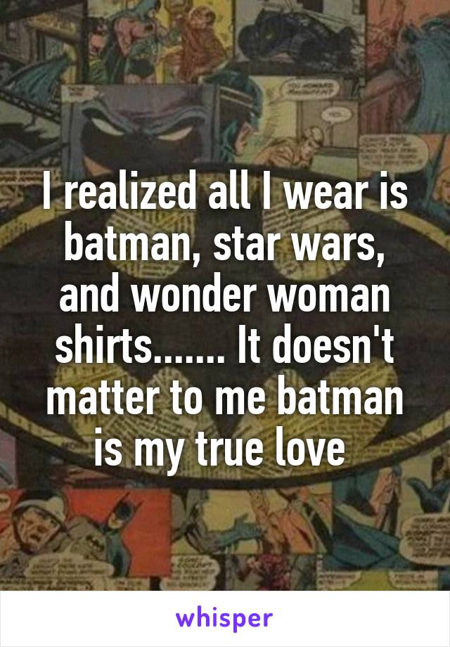 I realized all I wear is batman, star wars, and wonder woman shirts....... It doesn't matter to me batman is my true love