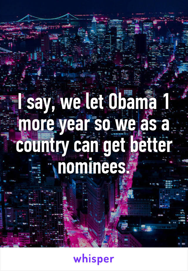 I say, we let Obama 1 more year so we as a country can get better nominees.
