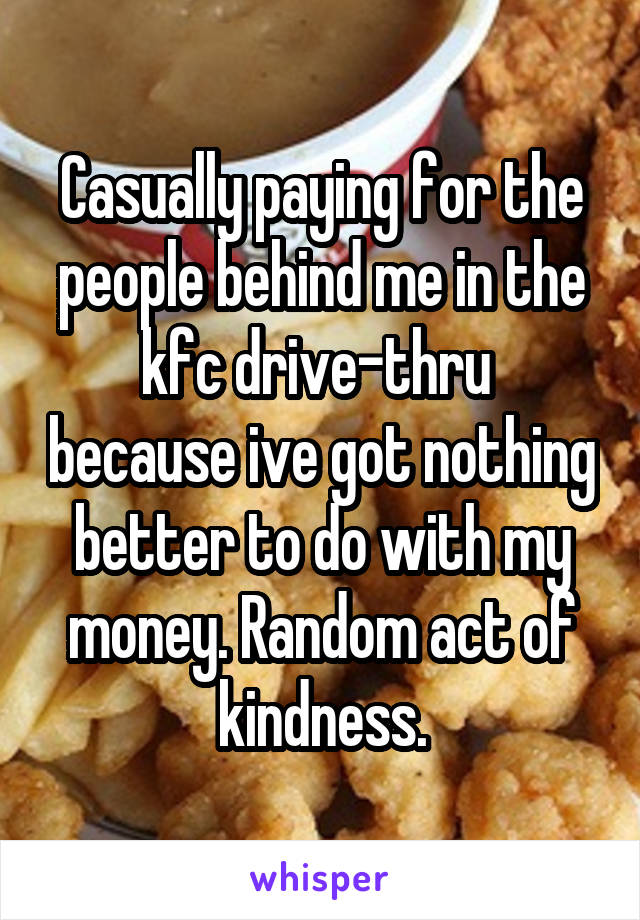 Casually paying for the people behind me in the kfc drive-thru  because ive got nothing better to do with my money. Random act of kindness.