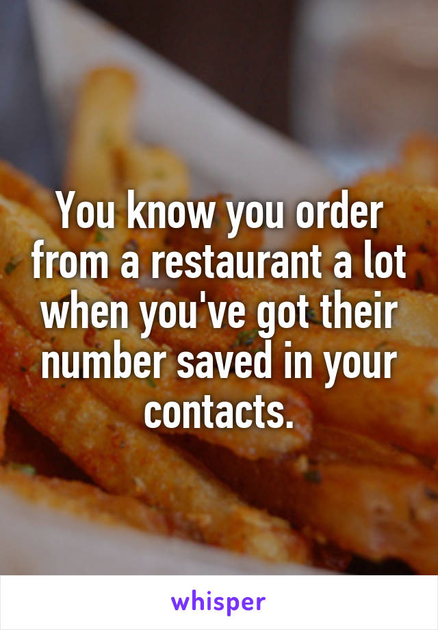 You know you order from a restaurant a lot when you've got their number saved in your contacts.