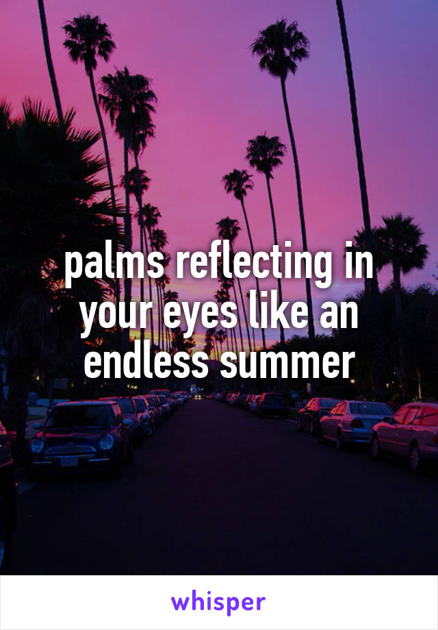 palms reflecting in your eyes like an endless summer